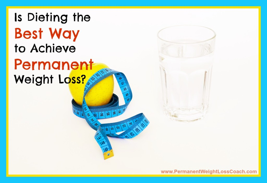 Is Dieting The Best Way To Achieve Permanent Weight Loss | PermanentWeightLossCoach.com